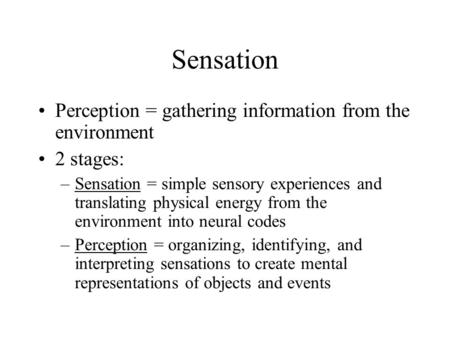 Sensation Perception = gathering information from the environment 2 stages: –Sensation = simple sensory experiences and translating physical energy from.