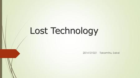 Lost Technology 2014131021 Takamitsu Sakai. What is Lost Technology ?  It is the technology that has been lost by some kind of reasons in the present.