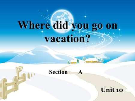 Where did you go on vacation? Section A Unit 10. Where did you go on vacation? stayed at home.