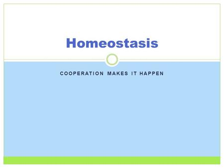 COOPERATION MAKES IT HAPPEN Homeostasis. What is homeostasis? The ability of all living things – plants, animals, even bacteria – to maintain stable internal.