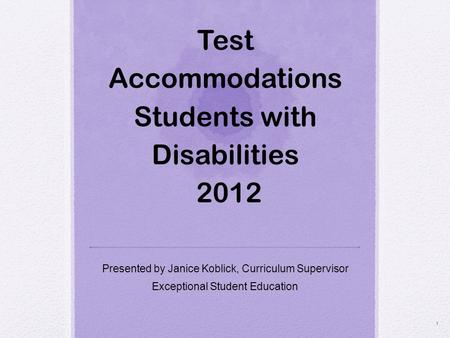 Test Accommodations Students with Disabilities 2012 Presented by Janice Koblick, Curriculum Supervisor Exceptional Student Education 1.