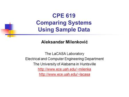 CPE 619 Comparing Systems Using Sample Data Aleksandar Milenković The LaCASA Laboratory Electrical and Computer Engineering Department The University of.
