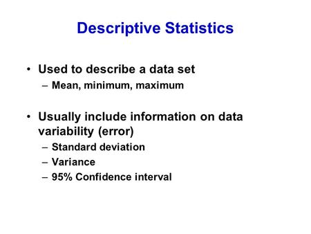 Descriptive Statistics Used to describe a data set –Mean, minimum, maximum Usually include information on data variability (error) –Standard deviation.