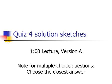 Quiz 4 solution sketches 1:00 Lecture, Version A Note for multiple-choice questions: Choose the closest answer.