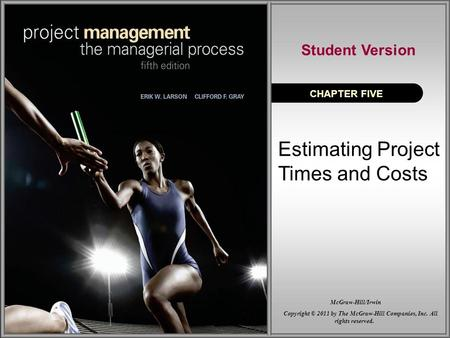 Estimating Project Times and Costs CHAPTER FIVE Student Version Copyright © 2011 by The McGraw-Hill Companies, Inc. All rights reserved. McGraw-Hill/Irwin.
