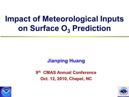 Impact of Meteorological Inputs on Surface O 3 Prediction Jianping Huang 9 th CMAS Annual Conference Oct. 12, 2010, Chapel, NC.