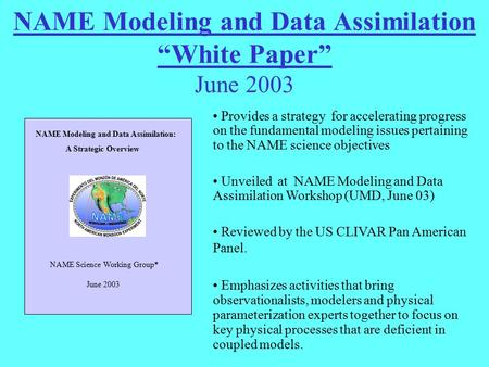 "NAME Modeling and Data Assimilation ""White Paper"" June 2003 Provides a strategy for accelerating progress on the fundamental modeling issues pertaining."