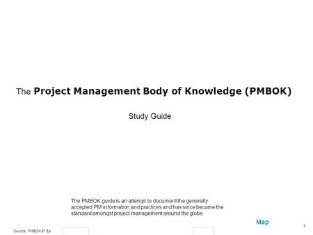 Source: PMBOK 5 th Ed. 1 Map The Project Management Body of Knowledge (PMBOK) The PMBOK guide is an attempt to document the generally accepted PM information.