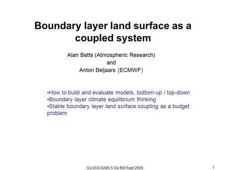 GLASS/GABLS De Bilt Sept 2005 1 Boundary layer land surface as a coupled system Alan Betts (Atmospheric Research) and Anton Beljaars (ECMWF) How to build.
