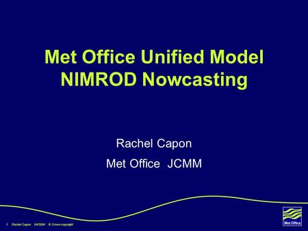 1 Rachel Capon 04/2004 © Crown copyright Met Office Unified Model NIMROD Nowcasting Rachel Capon Met Office JCMM.