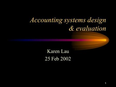 1 Accounting systems design & evaluation Karen Lau 25 Feb 2002.