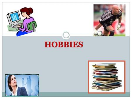 HOBBIES. ? What is a hobby? What can people do in their free time? Is it good to have a hobby? Why? What is your hobby?