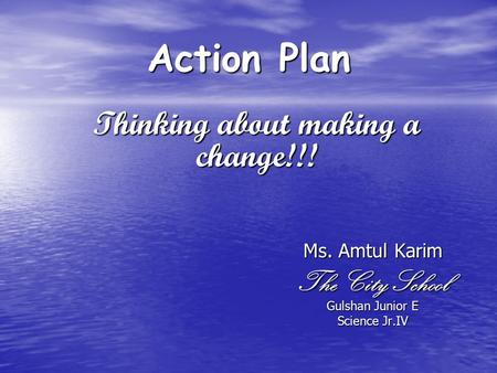 Action Plan Ms. Amtul Karim The City School Gulshan Junior E Science Jr.IV Thinking about making a change!!!