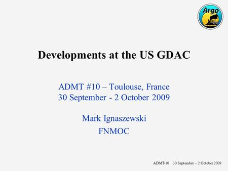 Developments at the US GDAC ADMT #10 – Toulouse, France 30 September - 2 October 2009 Mark Ignaszewski FNMOC ADMT-10 30 September – 2 October 2009.