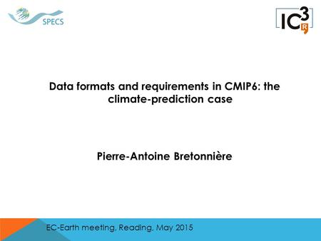 Data formats and requirements in CMIP6: the climate-prediction case Pierre-Antoine Bretonnière EC-Earth meeting, Reading, May 2015.