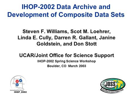 IHOP-2002 Data Archive and Development of Composite Data Sets Steven F. Williams, Scot M. Loehrer, Linda E. Cully, Darren R. Gallant, Janine Goldstein,