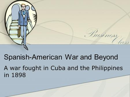 Spanish-American War and Beyond A war fought in Cuba and the Philippines in 1898.