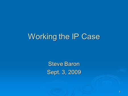 1 Working the IP Case Steve Baron Sept. 3, 2009. 2 Today's Agenda  Anatomy of an IP case  The Courts and the Law  Links to finding cases  Parts of.
