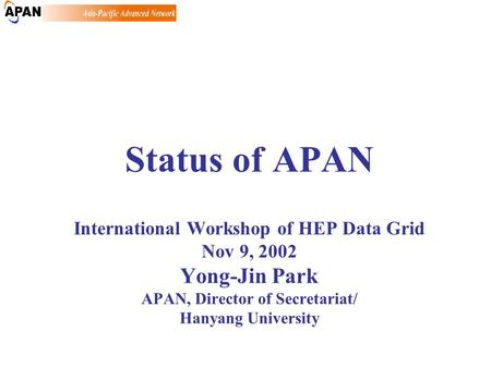 Status of APAN International Workshop of HEP Data Grid Nov 9, 2002 Yong-Jin Park APAN, Director of Secretariat/ Hanyang University.