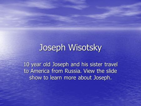 Joseph Wisotsky 10 year old Joseph and his sister travel to America from Russia. View the slide show to learn more about Joseph.