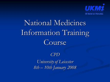 National Medicines Information Training Course CPD University of Leicester 8th – 10th January 2008.