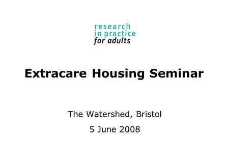 Extracare Housing Seminar The Watershed, Bristol 5 June 2008.