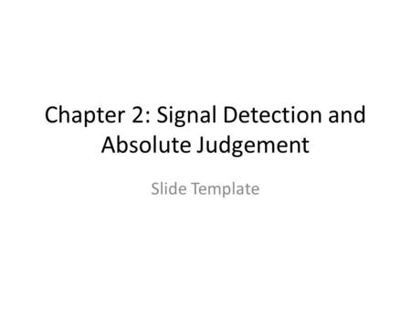 Chapter 2: Signal Detection and Absolute Judgement Slide Template.