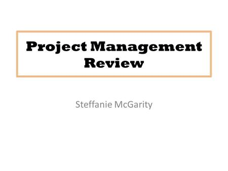Project Management Review Steffanie McGarity. What is Project Management?