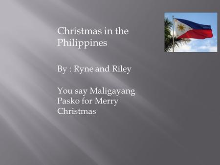 By : Ryne and Riley You say Maligayang Pasko for Merry Christmas Christmas in the Philippines.
