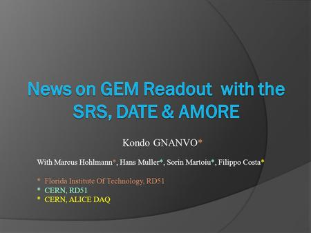 Kondo GNANVO* With Marcus Hohlmann*, Hans Muller*, Sorin Martoiu*, Filippo Costa* * Florida Institute Of Technology, RD51 * CERN, RD51 * CERN, ALICE DAQ.