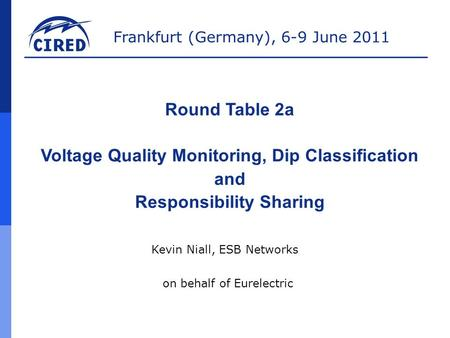Frankfurt (Germany), 6-9 June 2011 Round Table 2a Voltage Quality Monitoring, Dip Classification and Responsibility Sharing Kevin Niall, ESB Networks on.