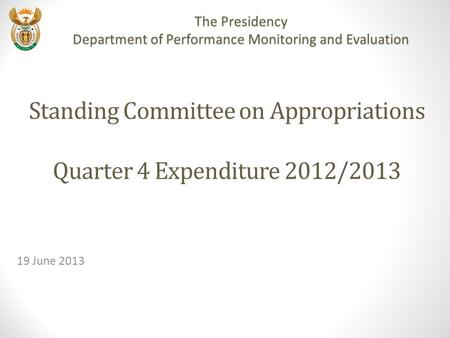 Standing Committee on Appropriations Quarter 4 Expenditure 2012/2013 19 June 2013 The Presidency Department of Performance Monitoring and Evaluation.