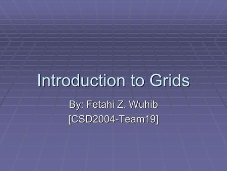 Introduction to Grids By: Fetahi Z. Wuhib [CSD2004-Team19]