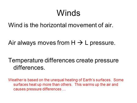 Winds Wind is the horizontal movement of air. Air always moves from H  L pressure. Temperature differences create pressure differences. Weather is based.