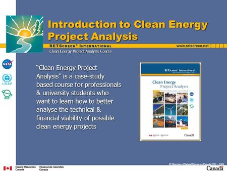 "Introduction to Clean Energy Project Analysis © Minister of Natural Resources Canada 2001 – 2004. ""Clean Energy Project Analysis"" is a case-study based."