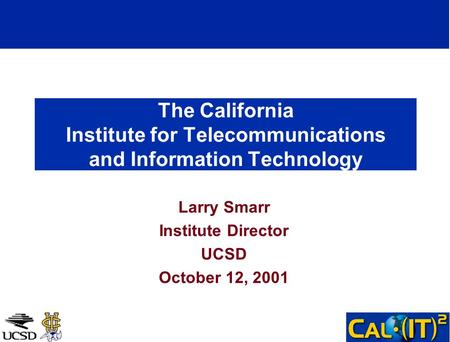 The California Institute for Telecommunications and Information Technology Larry Smarr Institute Director UCSD October 12, 2001.