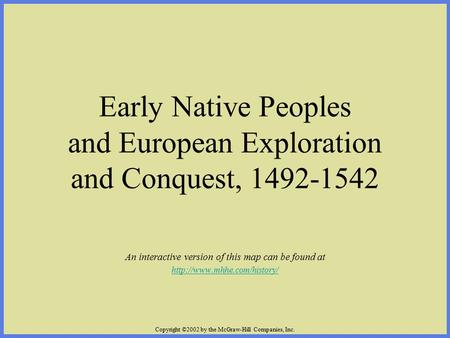 Copyright ©2002 by the McGraw-Hill Companies, Inc. Early Native Peoples and European Exploration and Conquest, 1492-1542 An interactive version of this.