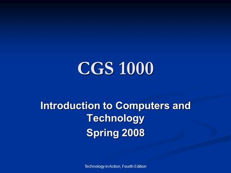Technology in Action, Fourth Edition CGS 1000 Introduction to Computers and Technology Spring 2008.
