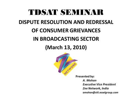 TDSAT SEMINAR DISPUTE RESOLUTION <strong>AND</strong> REDRESSAL <strong>OF</strong> CONSUMER GRIEVANCES IN BROADCASTING SECTOR (March 13, 2010) Presented by: A. Mohan Executive Vice President.