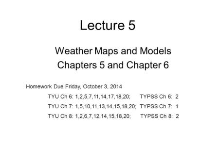 Lecture 5 Weather Maps and Models Chapters 5 and Chapter 6 Homework Due Friday, October 3, 2014 TYU Ch 6: 1,2,5,7,11,14,17,18,20; TYPSS Ch 6: 2 TYU Ch.