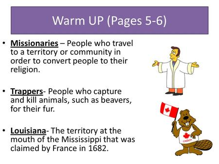 Warm UP (Pages 5-6) Missionaries – People who travel to a territory or community in order to convert people to their religion. Trappers- People who capture.