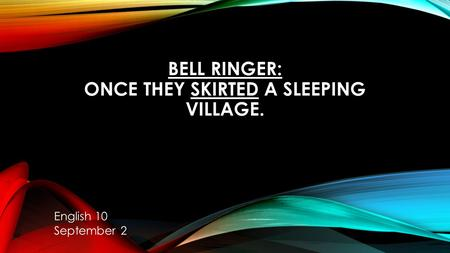 BELL RINGER: ONCE THEY SKIRTED A SLEEPING VILLAGE. English 10 September 2.