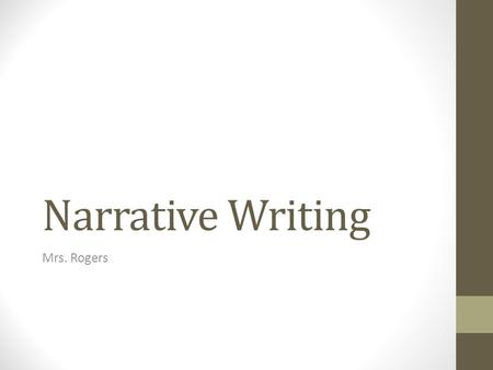 Narrative Writing Mrs. Rogers. Purpose of Narrative Writing To tell a story, or part of a story. To re-create an experience. To reveal an insight about.