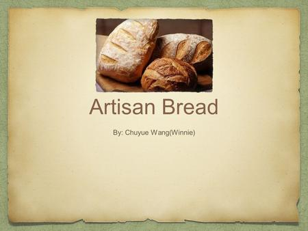 Artisan Bread By: Chuyue Wang(Winnie). Introduction Nowadays, handmade breads with a lot of flavors have become more and more popular. This is the reason.