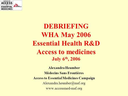 Alexandra Heumber Médecins Sans Frontières Access to Essential Medicines Campaign  DEBRIEFING WHA May 2006.