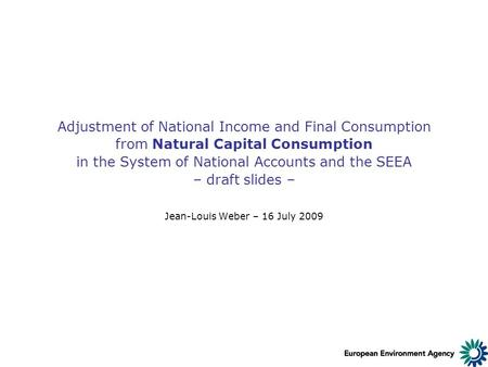 Adjustment of National Income and Final Consumption from Natural Capital Consumption in the System of National Accounts and the SEEA – draft slides – Jean-Louis.