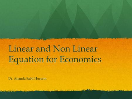 Linear and Non Linear Equation for Economics Dr. Ananda Sabil Hussein.