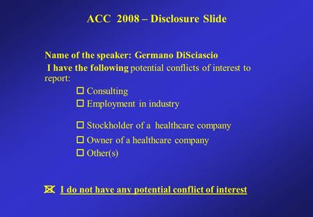 Name of the speaker: Germano DiSciascio I have the following potential conflicts of interest to report:  Consulting  Employment in industry  Stockholder.