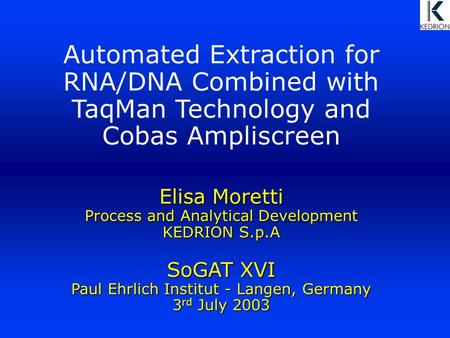 Elisa Moretti Process and Analytical Development KEDRION S.p.A SoGAT XVI Paul Ehrlich Institut - Langen, Germany 3 rd July 2003 Automated Extraction for.
