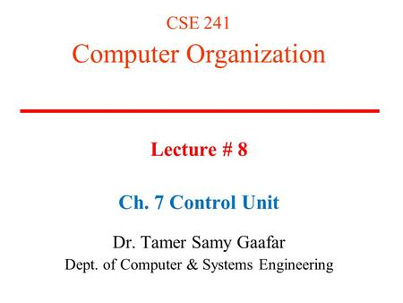 CSE 241 Computer Organization Lecture # 8 Ch. 7 Control Unit Dr. Tamer Samy Gaafar Dept. of Computer & Systems Engineering.